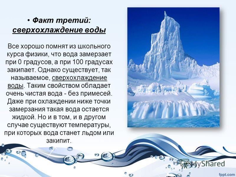Факт третий: сверхохлаждение воды Все хорошо помнят из школьного курса физики, что вода замерзает при 0 градусов, а при 100 градусах закипает. Однако существует, так называемое, сверхохлаждение воды. Таким свойством обладает очень чистая вода - без п