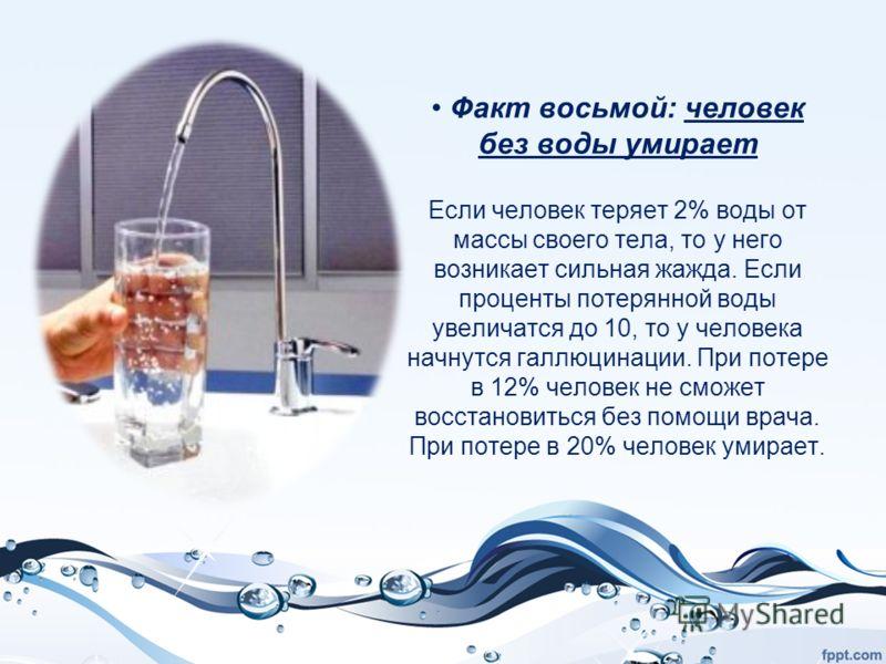 Факт восьмой: человек без воды умирает Если человек теряет 2% воды от массы своего тела, то у него возникает сильная жажда. Если проценты потерянной воды увеличатся до 10, то у человека начнутся галлюцинации. При потере в 12% человек не сможет восста