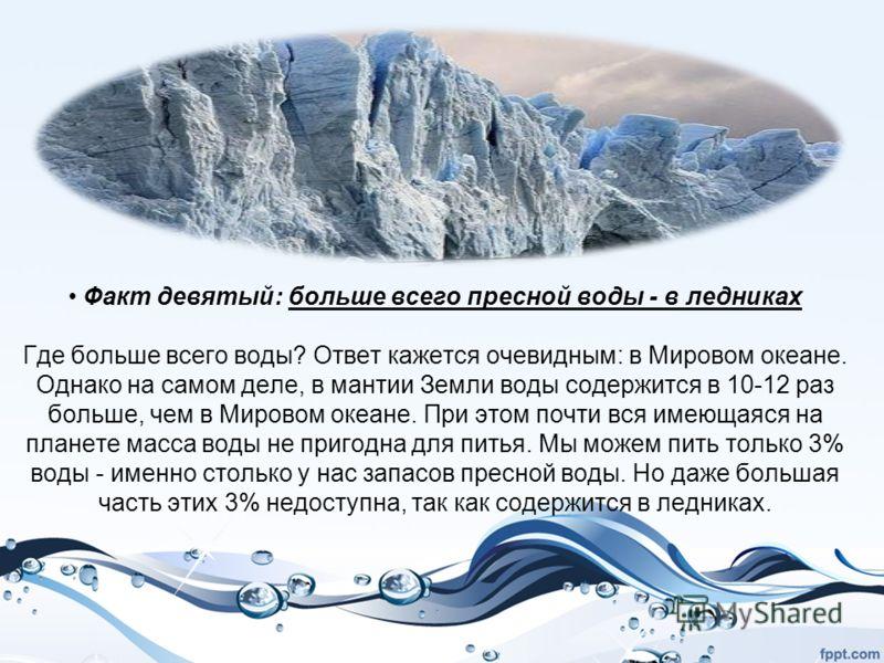 Факт девятый: больше всего пресной воды - в ледниках Где больше всего воды? Ответ кажется очевидным: в Мировом океане. Однако на самом деле, в мантии Земли воды содержится в 10-12 раз больше, чем в Мировом океане. При этом почти вся имеющаяся на план
