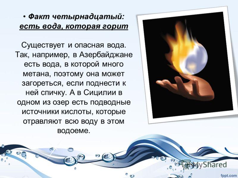 Факт четырнадцатый: есть вода, которая горит Существует и опасная вода. Так, например, в Азербайджане есть вода, в которой много метана, поэтому она может загореться, если поднести к ней спичку. А в Сицилии в одном из озер есть подводные источники ки