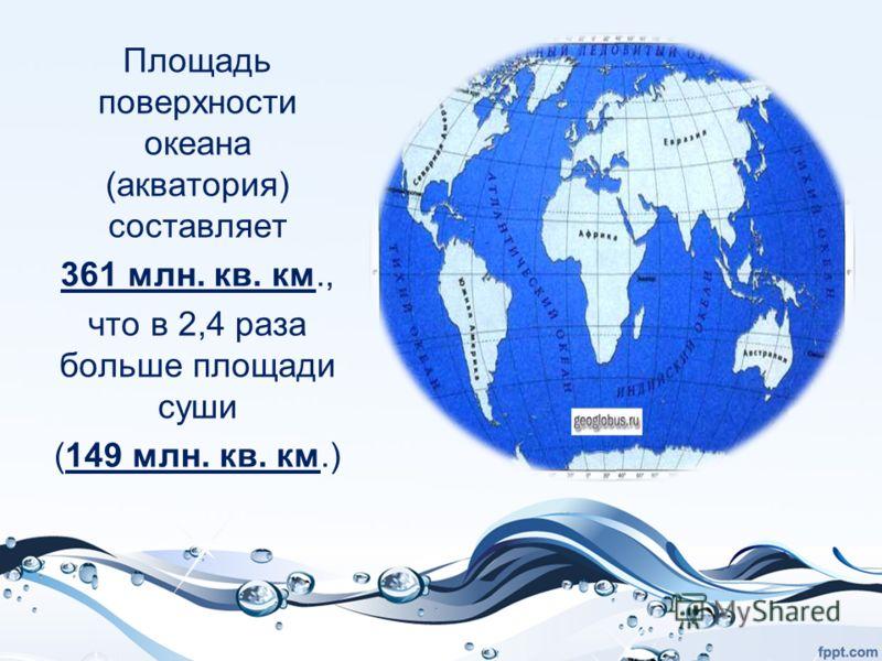 Площадь поверхности океана (акватория) составляет 361 млн. кв. км., что в 2,4 раза больше площади суши (149 млн. кв. км.)
