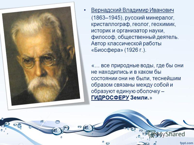 Вернадский Владимир Иванович (1863–1945), русский минералог, кристаллограф, геолог, геохимик, историк и организатор науки, философ, общественный деятель. Автор классической работы «Биосфера» (1926 г.). «… все природные воды, где бы они не находились