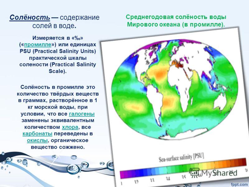 Солёность содержание солей в воде. Измеряется в «» («промилле») или единицах PSU (Practical Salinity Units) практической шкалы солености (Practical Salinity Scale).промилле Солёность в промилле это количество твёрдых веществ в граммах, растворённое в