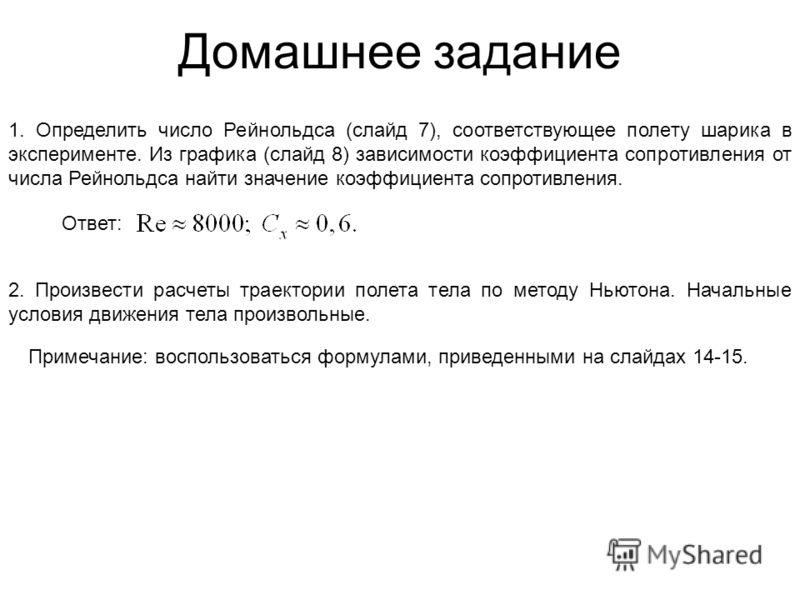 Домашнее задание 1. Определить число Рейнольдса (слайд 7), соответствующее полету шарика в эксперименте. Из графика (слайд 8) зависимости коэффициента сопротивления от числа Рейнольдса найти значение коэффициента сопротивления. Ответ: 2. Произвести р
