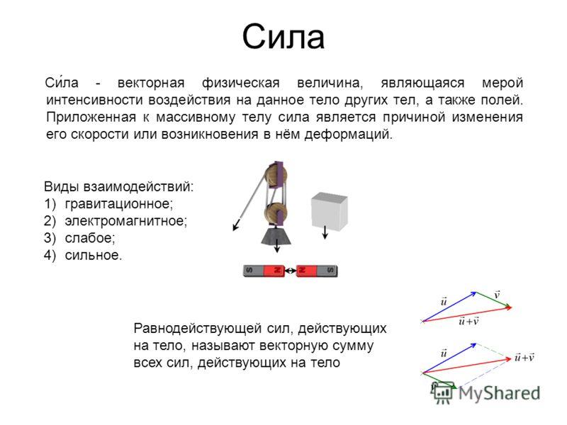 Сила Си́ла - векторная физическая величина, являющаяся мерой интенсивности воздействия на данное тело других тел, а также полей. Приложенная к массивному телу сила является причиной изменения его скорости или возникновения в нём деформаций. Виды взаи