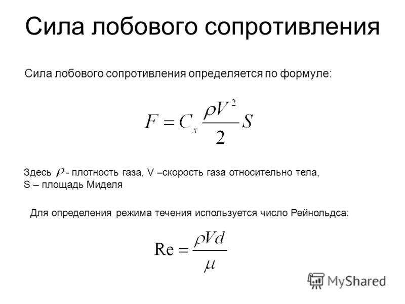 Сила лобового сопротивления Сила лобового сопротивления определяется по формуле: Здесь - плотность газа, V –скорость газа относительно тела, S – площадь Миделя Для определения режима течения используется число Рейнольдса: