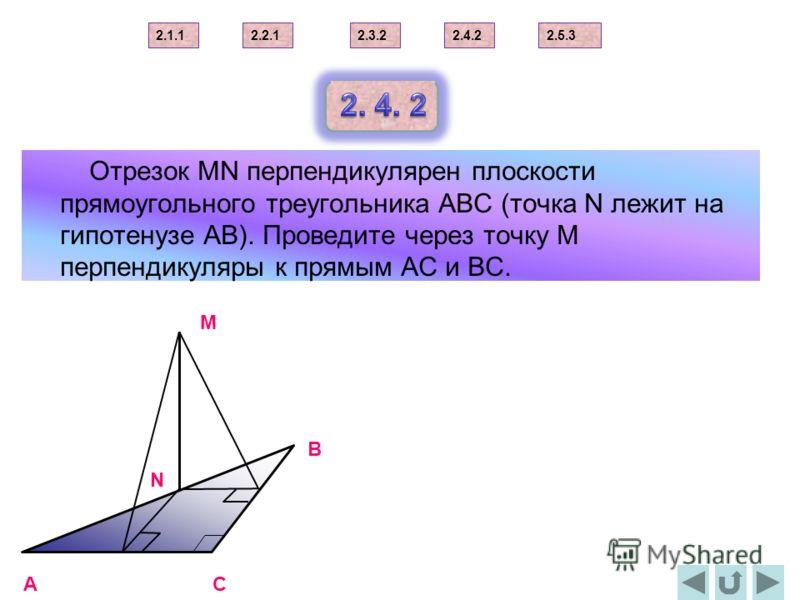 Отрезок МN перпендикулярен плоскости прямоугольного треугольника АВС (точка N лежит на гипотенузе АВ). Проведите через точку М перпендикуляры к прямым АС и ВС. AC B N M 2.1.12.2.12.3.22.4.22.5.3