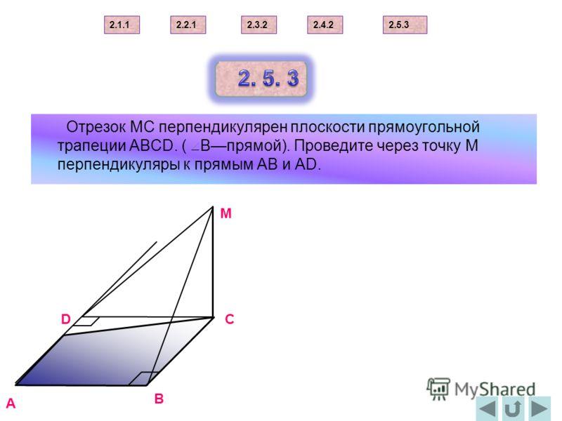 Отрезок МС перпендикулярен плоскости прямоугольной трапеции АВСD. ( Впрямой). Проведите через точку М перпендикуляры к прямым АВ и АD. B C M D A 2.1.12.2.12.3.22.4.22.5.3