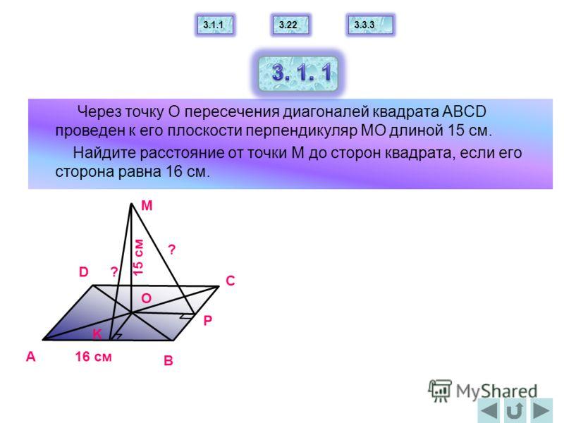 Через точку О пересечения диагоналей квадрата АВСD проведен к его плоскости перпендикуляр МО длиной 15 см. Найдите расстояние от точки М до сторон квадрата, если его сторона равна 16 см. A B C D O M 15 cм 16 cм P K ? ? 3.1.13.223.3.3