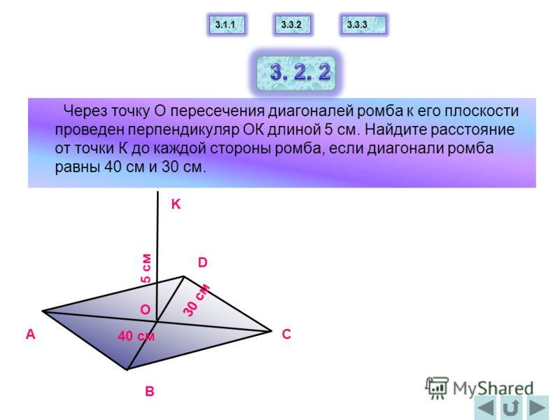 Через точку О пересечения диагоналей ромба к его плоскости проведен перпендикуляр ОК длиной 5 см. Найдите расстояние от точки К до каждой стороны ромба, если диагонали ромба равны 40 см и 30 см. A B C D K 5 cм O 40 cм 30 cм 3.1.13.3.23.3.3