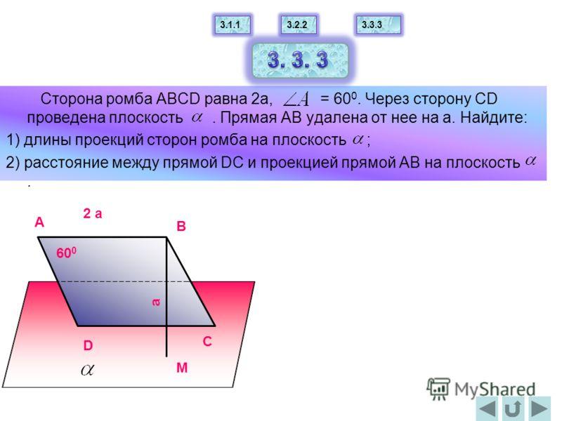 Сторона ромба АВСD равна 2а, = 60 0. Через сторону СD проведена плоскость. Прямая АВ удалена от нее на а. Найдите: 1) длины проекций сторон ромба на плоскость ; 2) расстояние между прямой DС и проекцией прямой АВ на плоскость. B C D M A 60 0 2 a a 3.