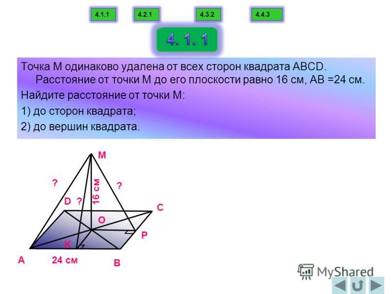 Точка М одинаково удалена от всех сторон квадрата АВСD. Расстояние от точки М до его плоскости равно 16 cм, АВ =24 см. Найдите расстояние от точки М: 1) до сторон квадрата; 2) до вершин квадрата. A B C D O M 16 cм 24 cм P K ? ? ? 4.1.14.2.14.3.24.4.3