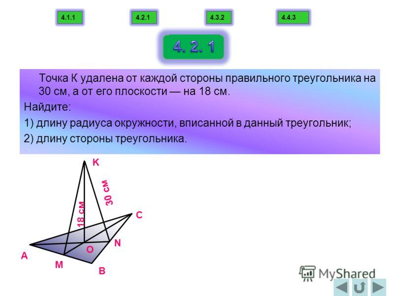 Точка К удалена от каждой стороны правильного треугольника на 30 см, а от его плоскости на 18 см. Найдите: 1) длину радиуса окружности, вписанной в данный треугольник; 2) длину стороны треугольника. B С A K N M O 18 cм 30 cм 4.1.14.2.14.3.24.4.3