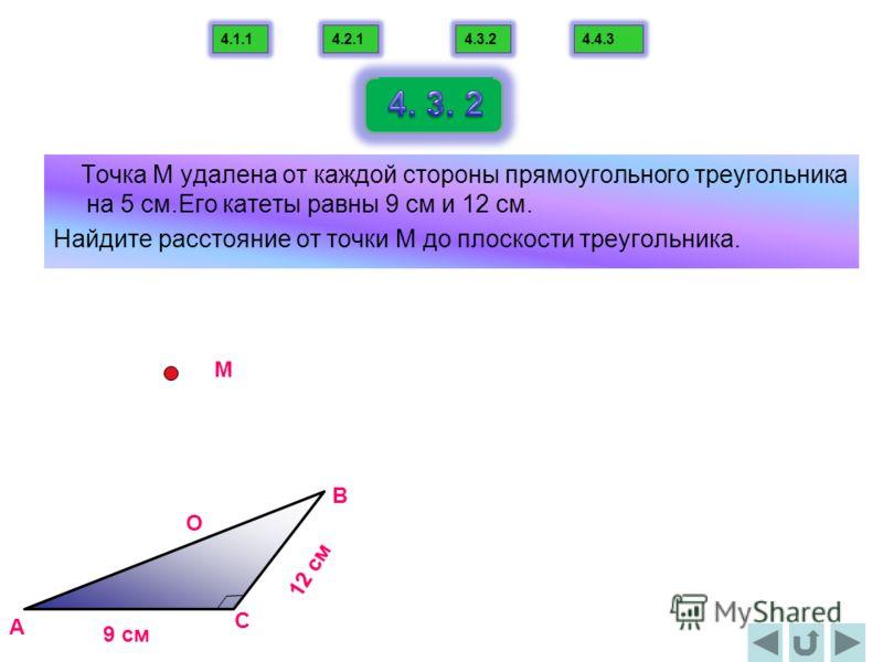 Точка М удалена от каждой стороны прямоугольного треугольника на 5 см.Его катеты равны 9 см и 12 см. Найдите расстояние от точки М до плоскости треугольника. A B C M О 9 cм 12 cм 4.1.14.2.14.3.24.4.3