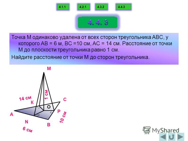 Точка М одинаково удалена от всех сторон треугольника АВС, у которого АВ = 6 м, ВС =10 см, АС = 14 см. Расстояние от точки М до плоскости треугольника равно 1 см. Найдите расстояние от точки М до сторон треугольника. 4.1.14.2.14.3.24.4.3 1 cм 10 cм В