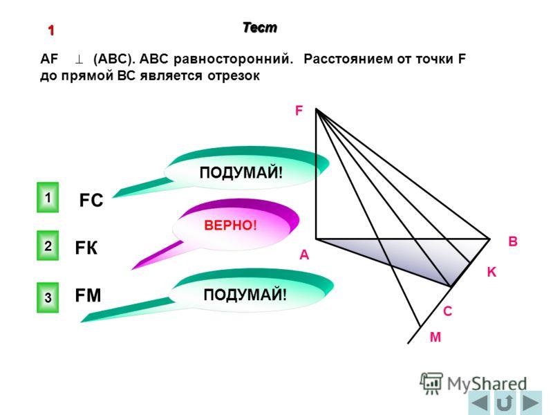 Тест 2 ВЕРНО! 1 3 ПОДУМАЙ! 1 AF (ABC). ABC равносторонний. Расстоянием от точки F до прямой ВС является отрезок C В А F K М FКFК FСFС FМFМ