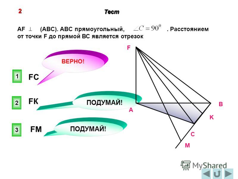 1 ВЕРНО! 2 3 ПОДУМАЙ! 2 Тест C В А F K М FКFК FСFС FМFМ AF (ABC). ABC прямоугольный,. Расстоянием от точки F до прямой ВС является отрезок