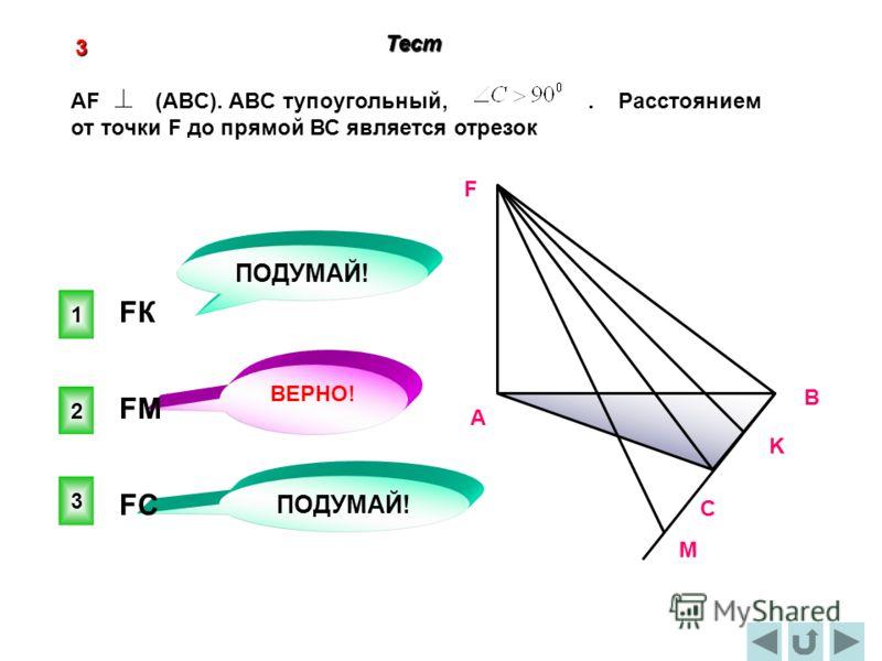 2 ВЕРНО! 1 3 ПОДУМАЙ! 3 Тест C В А F K М AF (ABC). ABC тупоугольный,. Расстоянием от точки F до прямой ВС является отрезок FМFМ FКFК FСFС