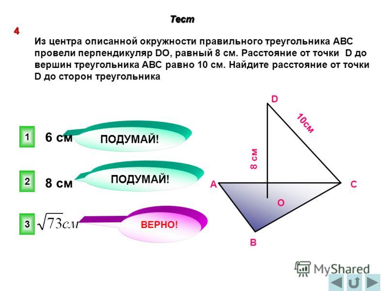 ПОДУМАЙ! 3 2 1 ВЕРНО! 4 Тест Из центра описанной окружности правильного треугольника АВС провели перпендикуляр DO, равный 8 см. Расстояние от точки D до вершин треугольника АВС равно 10 см. Найдите расстояние от точки D до сторон треугольника 8 cм 10