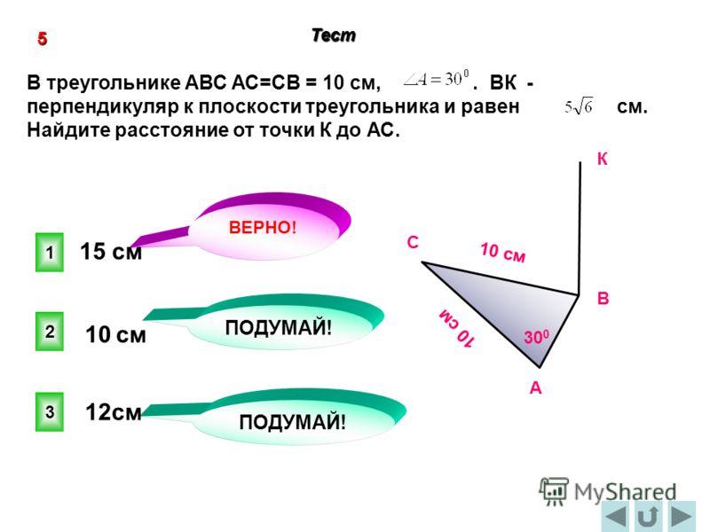 1 ВЕРНО! 2 3 ПОДУМАЙ! 5 Тест В треугольнике АВС АС=СВ = 10 см,. ВК - перпендикуляр к плоскости треугольника и равен см. Найдите расстояние от точки К до АС. C А В 10 cм 30 0 К 15 см 10 см 12см