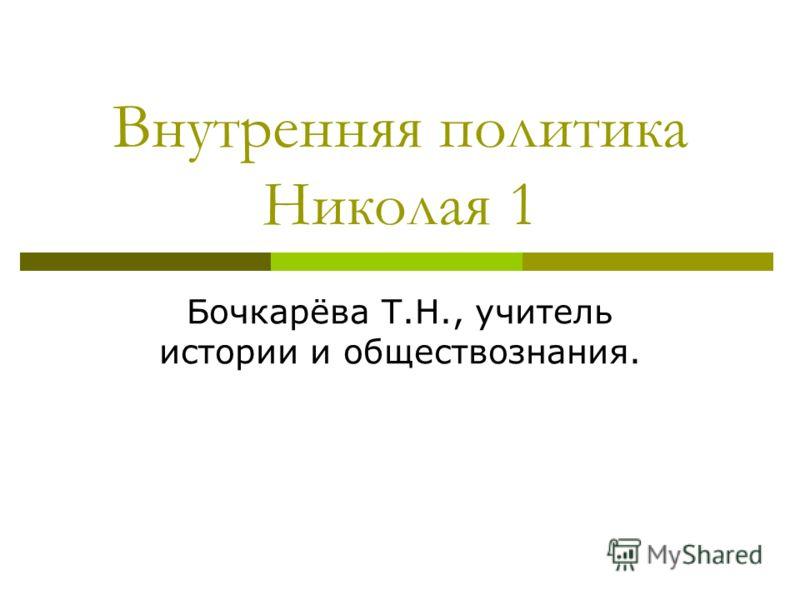 Внутренняя политика Николая 1 Бочкарёва Т.Н., учитель истории и обществознания.