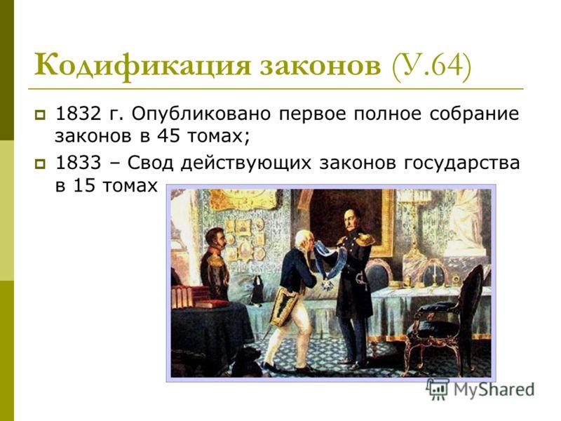 Кодификация законов (У.64) 1832 г. Опубликовано первое полное собрание законов в 45 томах; 1833 – Свод действующих законов государства в 15 томах
