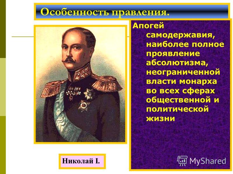 Апогей самодержавия, наиболее полное проявление абсолютизма, неограниченной власти монарха во всех сферах общественной и политической жизни Особенность правления. Николай I.