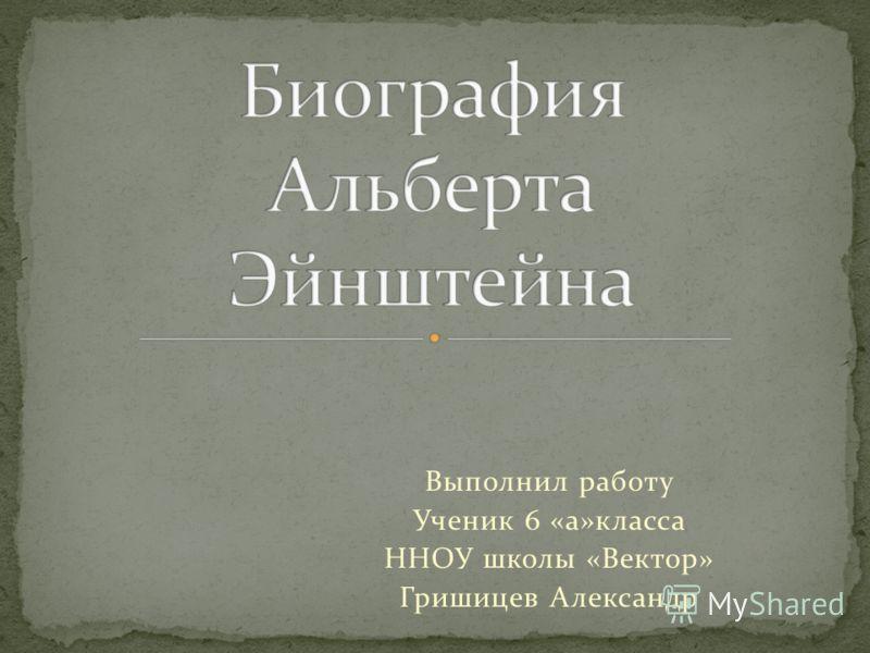 Выполнил работу Ученик 6 «а»класса ННОУ школы «Вектор» Гришицев Александр