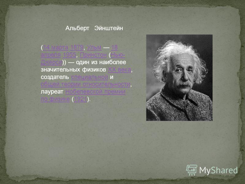 Альберт Эйнштейн (14 марта 1879, Ульм 18 апреля 1955, Принстон (Нью- Джерси)) один из наиболее значительных физиков XX века, создатель специальной и общей теории относительности, лауреат Нобелевской премии по физике (1921).14 марта1879Ульм18 апреля19