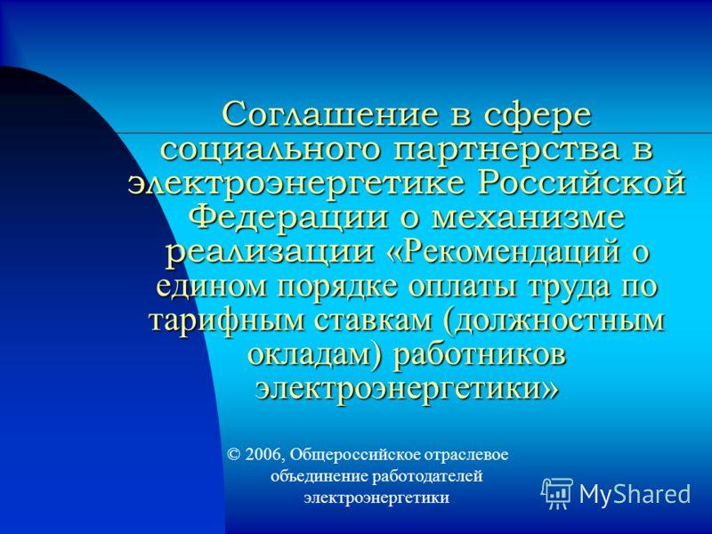 Соглашение в сфере социального партнерства в электроэнергетике Российской Федерации о механизме реализации «Рекомендаций о едином порядке оплаты труда по тарифным ставкам (должностным окладам) работников электроэнергетики» 2006, Общероссийское отрасл