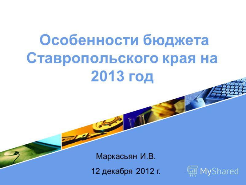 LOGO Особенности бюджета Ставропольского края на 2013 год Маркасьян И.В. 12 декабря 2012 г.