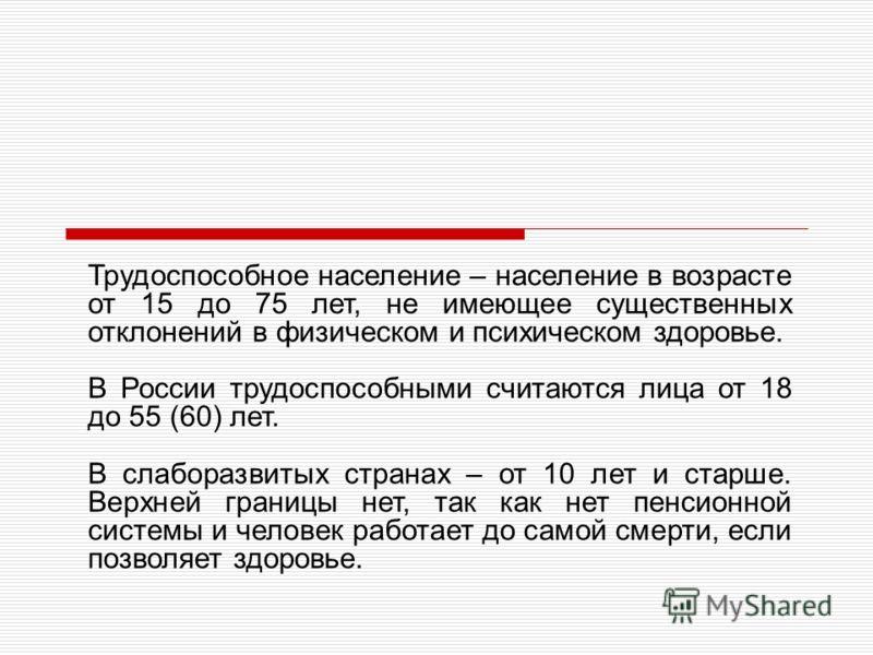 Трудоспособное население – население в возрасте от 15 до 75 лет, не имеющее существенных отклонений в физическом и психическом здоровье. В России трудоспособными считаются лица от 18 до 55 (60) лет. В слаборазвитых странах – от 10 лет и старше. Верхн