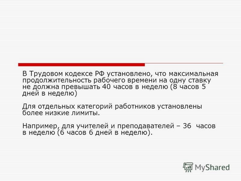 В Трудовом кодексе РФ установлено, что максимальная продолжительность рабочего времени на одну ставку не должна превышать 40 часов в неделю (8 часов 5 дней в неделю) Для отдельных категорий работников установлены более низкие лимиты. Например, для уч