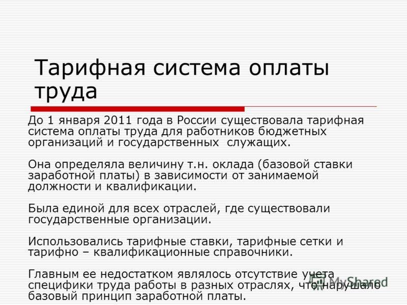 Тарифная система оплаты труда До 1 января 2011 года в России существовала тарифная система оплаты труда для работников бюджетных организаций и государственных служащих. Она определяла величину т.н. оклада (базовой ставки заработной платы) в зависимос