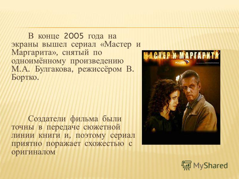 В конце 2005 года на экраны вышел сериал «Мастер и Маргарита», снятый по одноимённому произведению М. А. Булгакова, режиссёром В. Бортко. Создатели фильма были точны в передаче сюжетной линии книги и, поэтому сериал приятно поражает схожестью с ориги