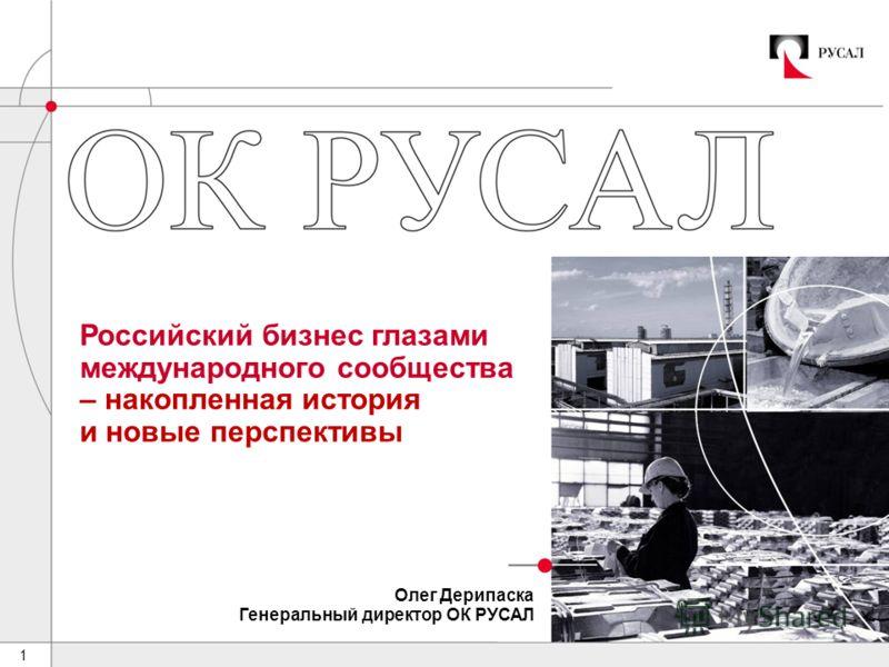 1 Российский бизнес глазами международного сообщества – накопленная история и новые перспективы Олег Дерипаска Генеральный директор ОК РУСАЛ