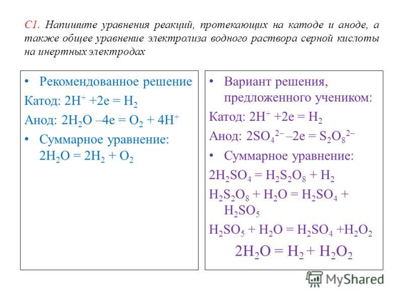 С1. Напишите уравнения реакций, протекающих на катоде и аноде, а также общее уравнение электролиза водного раствора серной кислоты на инертных электродах Рекомендованное решение Катод: 2Н + +2е = Н 2 Анод: 2Н 2 О –4е = О 2 + 4Н + Суммарное уравнение: