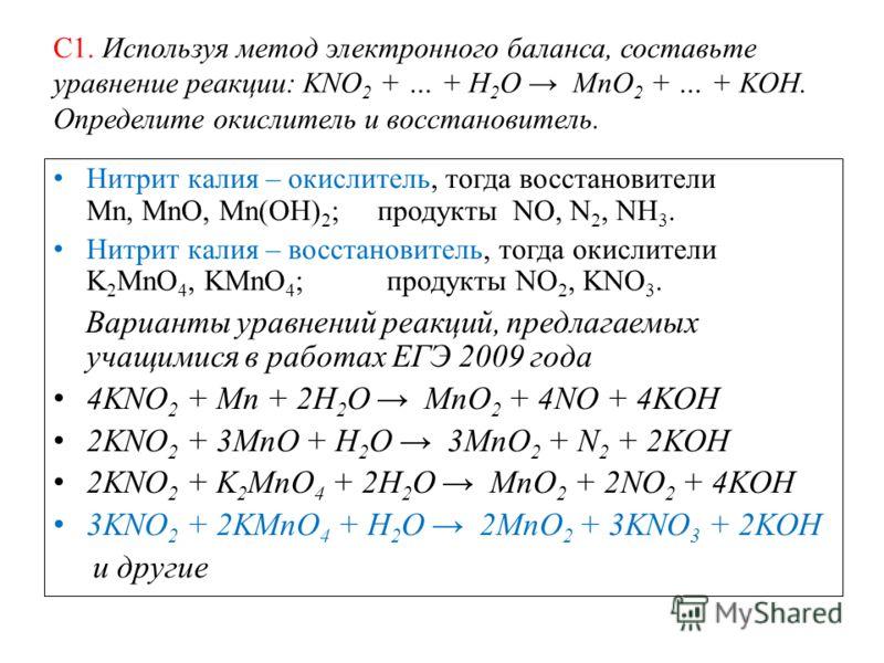 С1. Используя метод электронного баланса, составьте уравнение реакции: KNO 2 + … + H 2 O MnO 2 + … + KOH. Определите окислитель и восстановитель. Нитрит калия – окислитель, тогда восстановители Mn, MnO, Mn(OH) 2 ; продукты NO, N 2, NH 3. Нитрит калия
