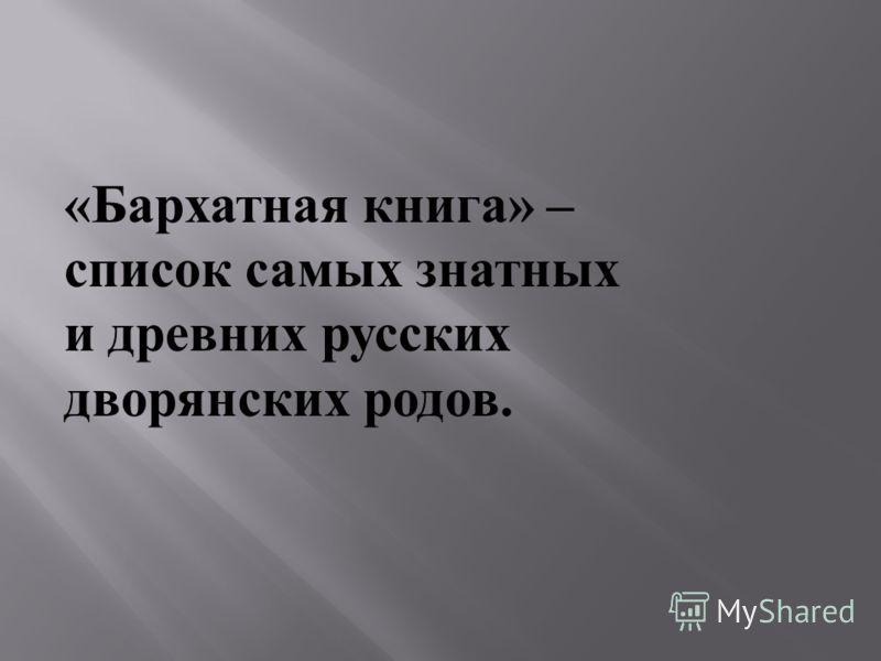 « Бархатная книга » – список самых знатных и древних русских дворянских родов.