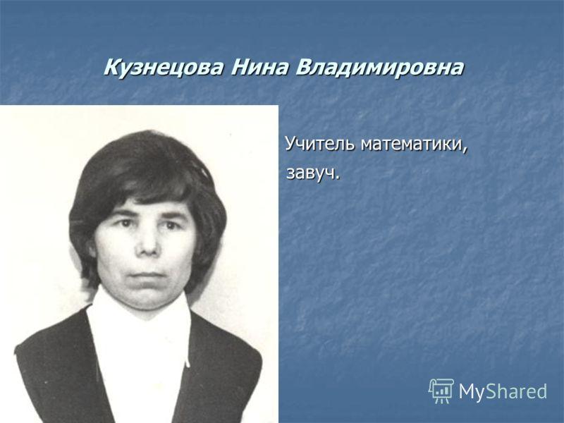 Кузнецова Нина Владимировна Учитель математики, Учитель математики, завуч. завуч.