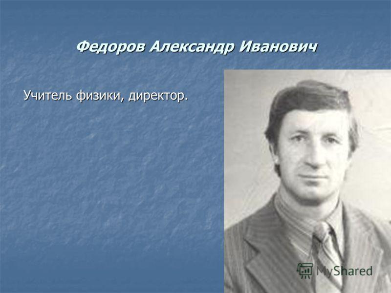 Федоров Александр Иванович Учитель физики, директор.