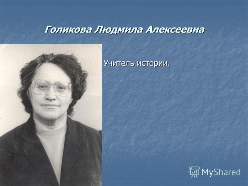 Голикова Людмила Алексеевна Учитель истории. Учитель истории.