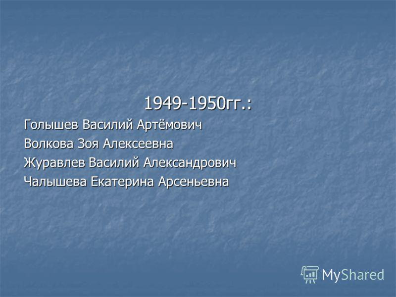 1949-1950гг.: Голышев Василий Артёмович Волкова Зоя Алексеевна Журавлев Василий Александрович Чалышева Екатерина Арсеньевна