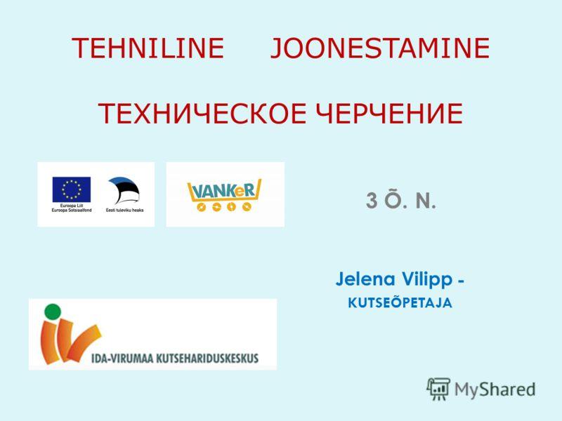 TEHNILINE JOONESTAMINE ТЕХНИЧЕСКОЕ ЧЕРЧЕНИЕ 3 Õ. N. Jelena Vilipp - KUTSEÕPETAJA
