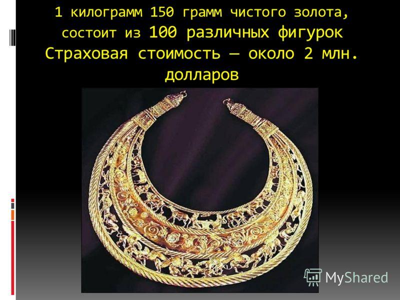 1 килограмм 150 грамм чистого золота, состоит из 100 различных фигурок Страховая стоимость около 2 млн. долларов