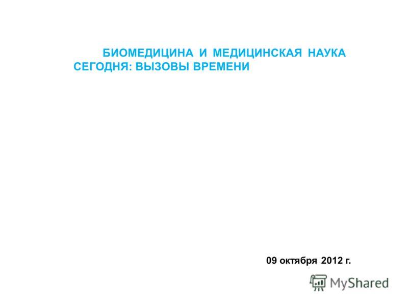 БИОМЕДИЦИНА И МЕДИЦИНСКАЯ НАУКА СЕГОДНЯ: ВЫЗОВЫ ВРЕМЕНИ 09 октября 2012 г.