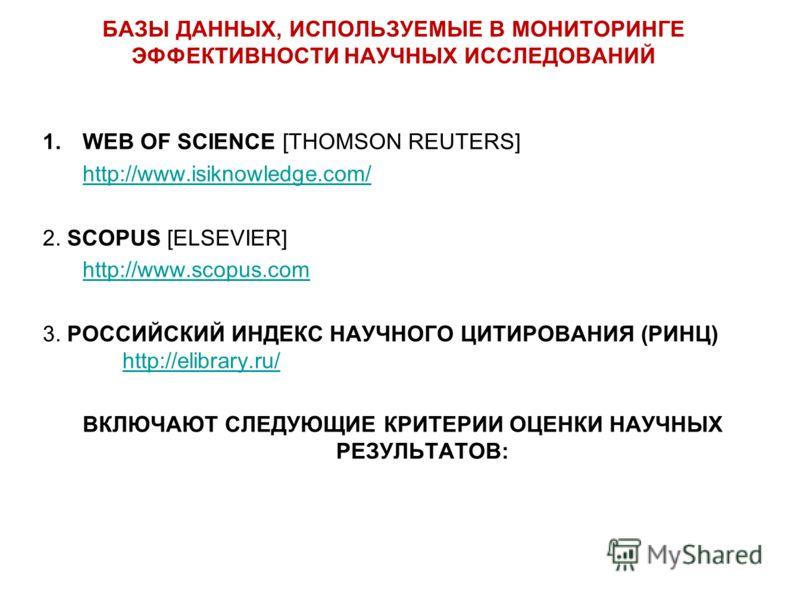БАЗЫ ДАННЫХ, ИСПОЛЬЗУЕМЫЕ В МОНИТОРИНГЕ ЭФФЕКТИВНОСТИ НАУЧНЫХ ИССЛЕДОВАНИЙ 1.WEB OF SCIENCE [THOMSON REUTERS] http://www.isiknowledge.com/ 2. SCOPUS [ELSEVIER] http://www.scopus.com 3. РОССИЙСКИЙ ИНДЕКС НАУЧНОГО ЦИТИРОВАНИЯ (РИНЦ) http://elibrary.ru/