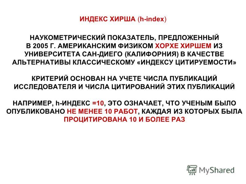 ИНДЕКС ХИРША (h-index) НАУКОМЕТРИЧЕСКИЙ ПОКАЗАТЕЛЬ, ПРЕДЛОЖЕННЫЙ В 2005 Г. АМЕРИКАНСКИМ ФИЗИКОМ ХОРХЕ ХИРШЕМ ИЗ УНИВЕРСИТЕТА САН-ДИЕГО (КАЛИФОРНИЯ) В КАЧЕСТВЕ АЛЬТЕРНАТИВЫ КЛАССИЧЕСКОМУ «ИНДЕКСУ ЦИТИРУЕМОСТИ» КРИТЕРИЙ ОСНОВАН НА УЧЕТЕ ЧИСЛА ПУБЛИКАЦИ