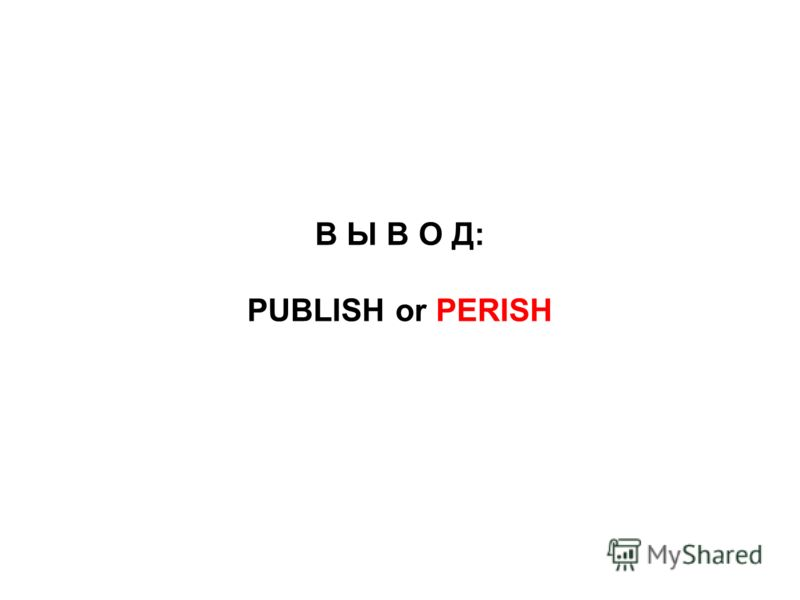 В Ы В О Д: PUBLISH or PERISH