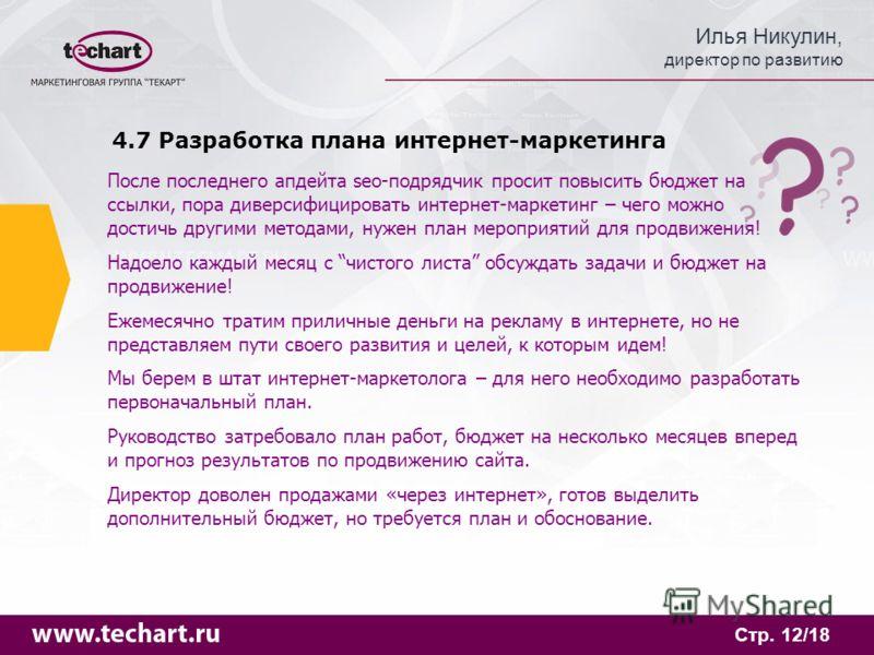 Илья Никулин, директор по развитию Стр. 12/18 4.7 Разработка плана интернет-маркетинга После последнего апдейта seo-подрядчик просит повысить бюджет на ссылки, пора диверсифицировать интернет-маркетинг – чего можно достичь другими методами, нужен пла